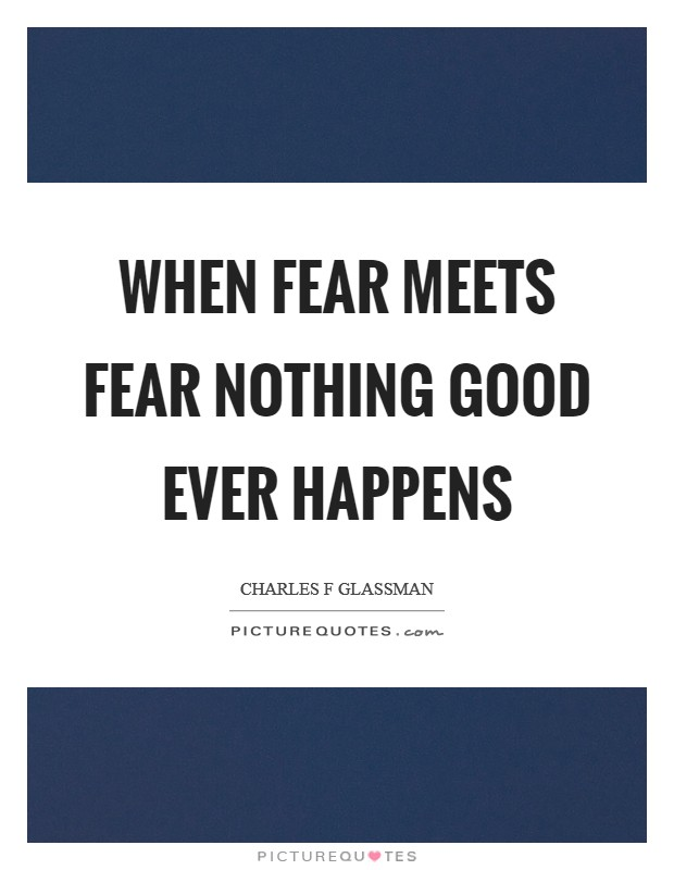 When fear meets fear nothing good ever happens Picture Quote #1