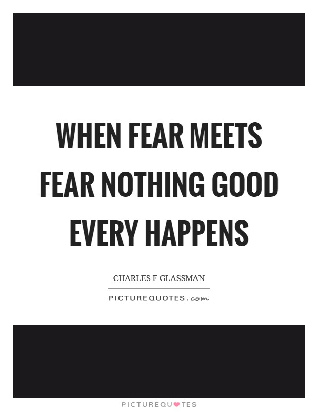 When fear meets fear nothing good every happens Picture Quote #1