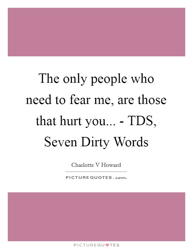 The only people who need to fear me, are those that hurt you... - TDS, Seven Dirty Words Picture Quote #1
