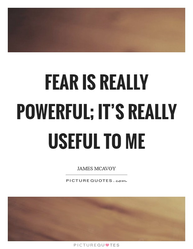 Fear is really powerful; it's really useful to me Picture Quote #1