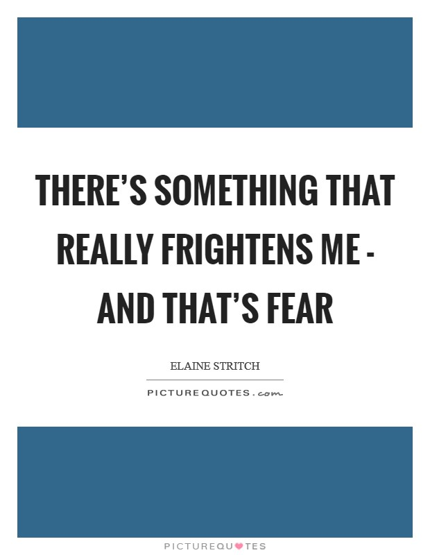 There's something that really frightens me - and that's fear Picture Quote #1