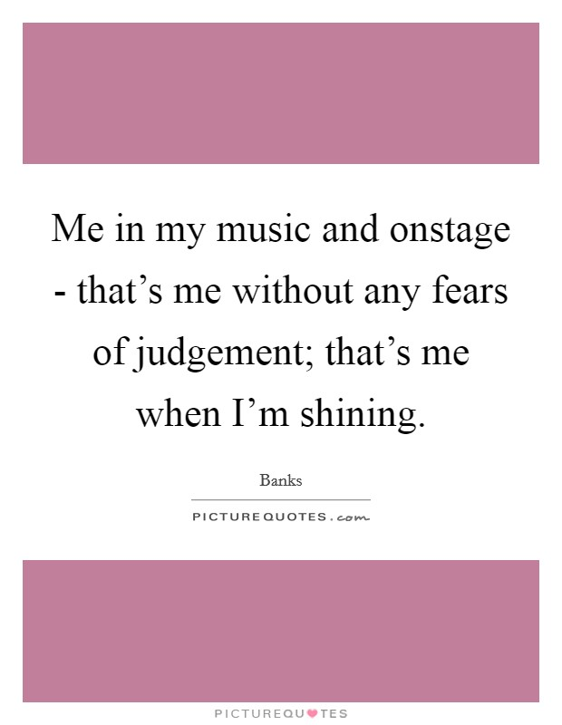 Me in my music and onstage - that's me without any fears of judgement; that's me when I'm shining Picture Quote #1