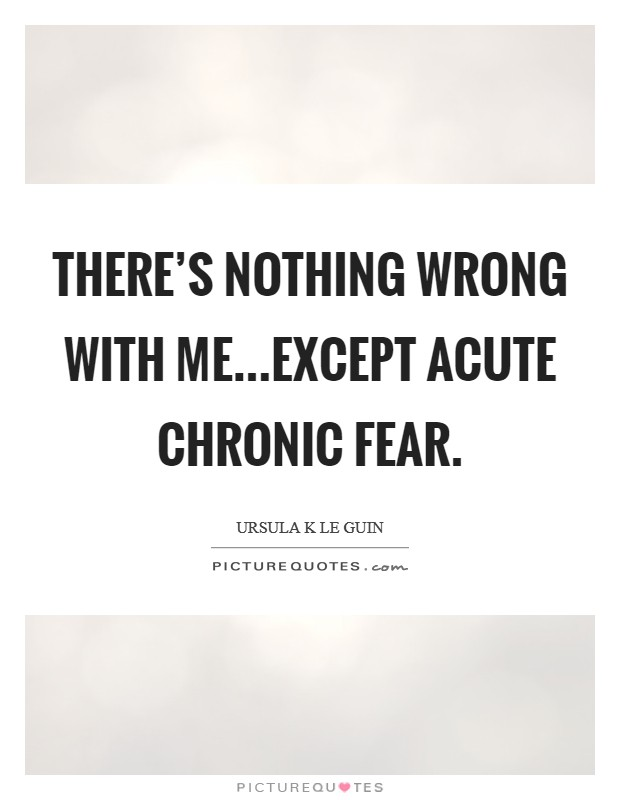 There's nothing wrong with me...except acute chronic fear Picture Quote #1
