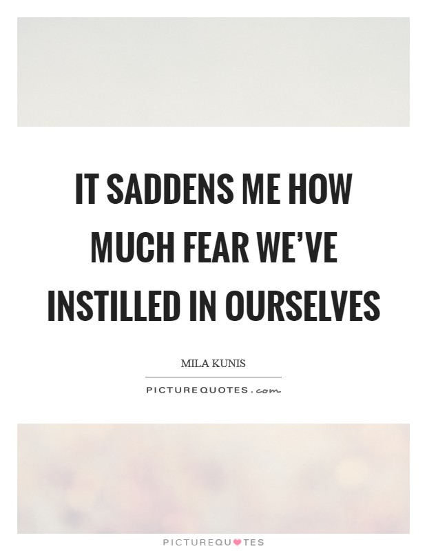 It saddens me how much fear we've instilled in ourselves Picture Quote #1