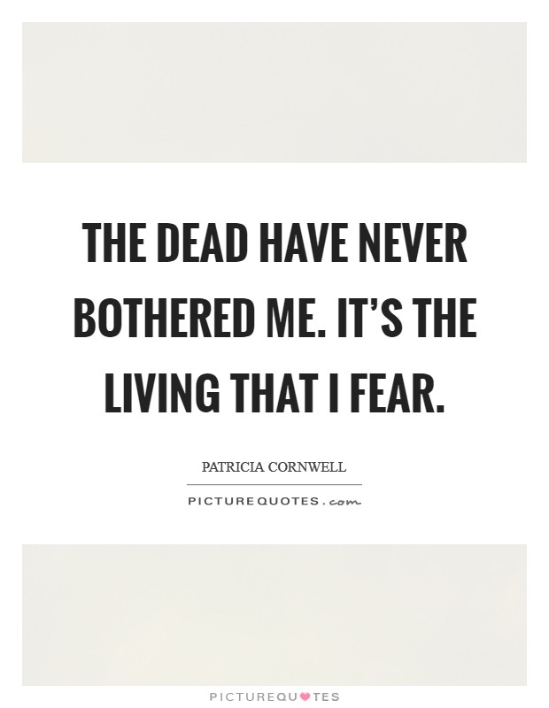 The dead have never bothered me. It's the living that I fear Picture Quote #1
