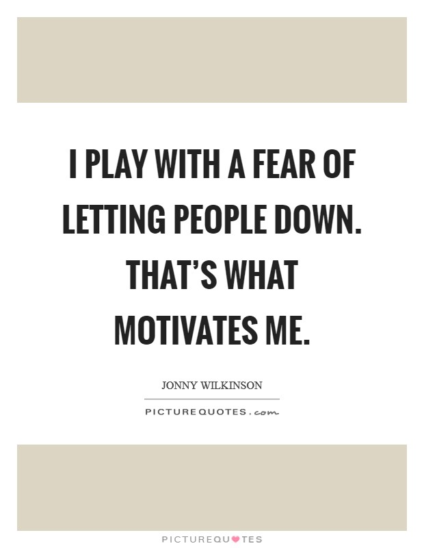 I play with a fear of letting people down. That's what motivates me Picture Quote #1