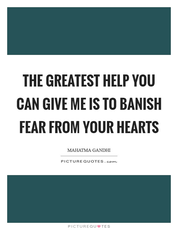 The greatest help you can give me is to banish fear from your hearts Picture Quote #1