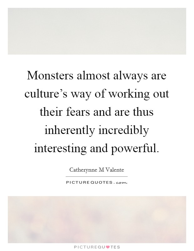 Monsters almost always are culture's way of working out their fears and are thus inherently incredibly interesting and powerful Picture Quote #1