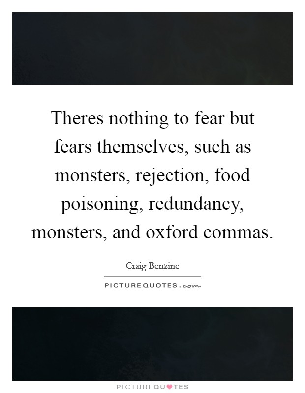Theres nothing to fear but fears themselves, such as monsters, rejection, food poisoning, redundancy, monsters, and oxford commas Picture Quote #1