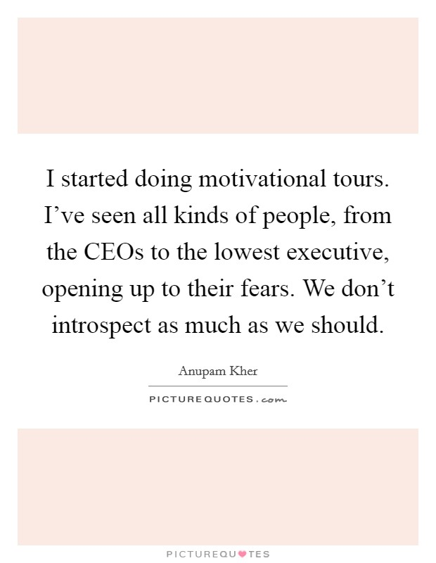 I started doing motivational tours. I've seen all kinds of people, from the CEOs to the lowest executive, opening up to their fears. We don't introspect as much as we should Picture Quote #1