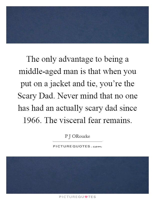The only advantage to being a middle-aged man is that when you put on a jacket and tie, you're the Scary Dad. Never mind that no one has had an actually scary dad since 1966. The visceral fear remains Picture Quote #1