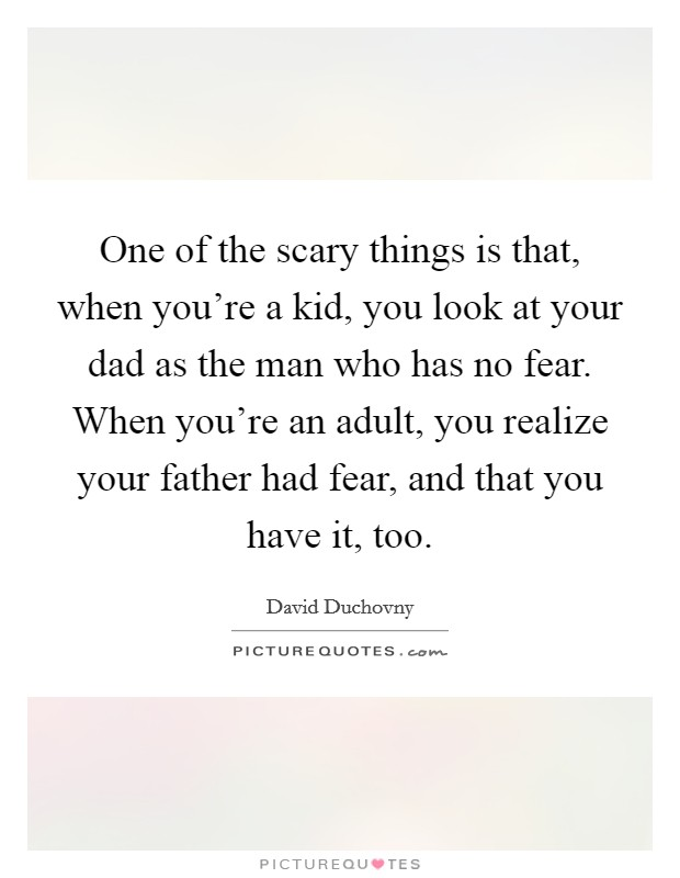 One of the scary things is that, when you're a kid, you look at your dad as the man who has no fear. When you're an adult, you realize your father had fear, and that you have it, too Picture Quote #1