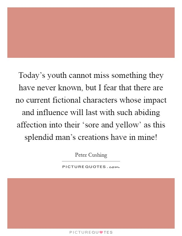 Today's youth cannot miss something they have never known, but I fear that there are no current fictional characters whose impact and influence will last with such abiding affection into their 'sore and yellow' as this splendid man's creations have in mine! Picture Quote #1