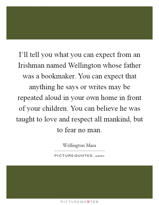 I'll tell you what you can expect from an Irishman named Wellington whose father was a bookmaker. You can expect that anything he says or writes may be repeated aloud in your own home in front of your children. You can believe he was taught to love and respect all mankind, but to fear no man Picture Quote #1