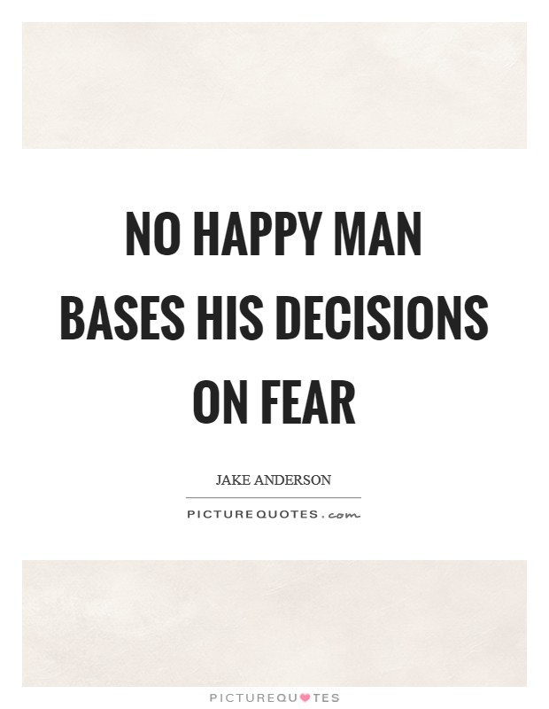 No happy man bases his decisions on fear Picture Quote #1