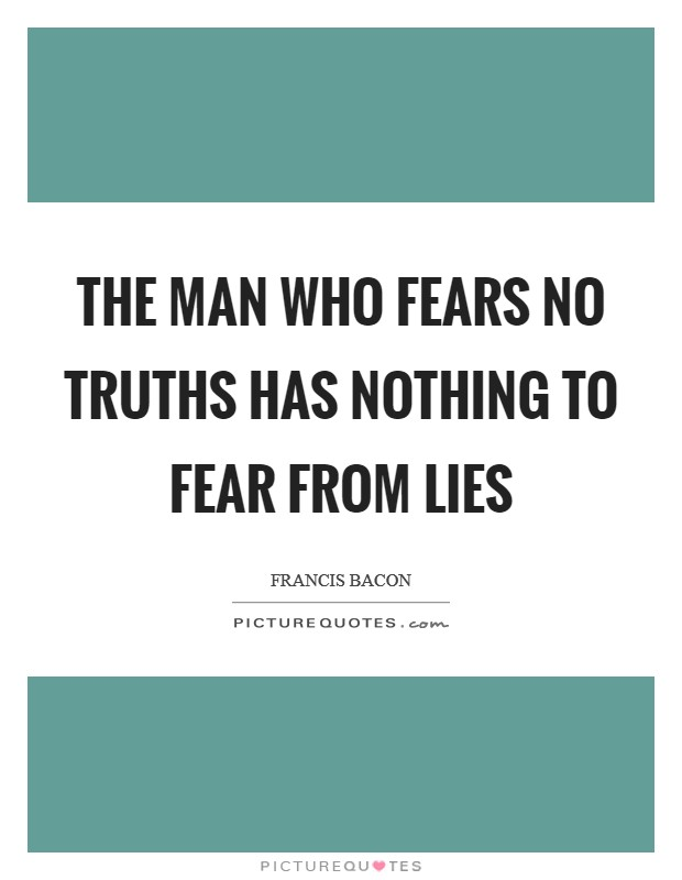 The man who fears no truths has nothing to fear from lies Picture Quote #1
