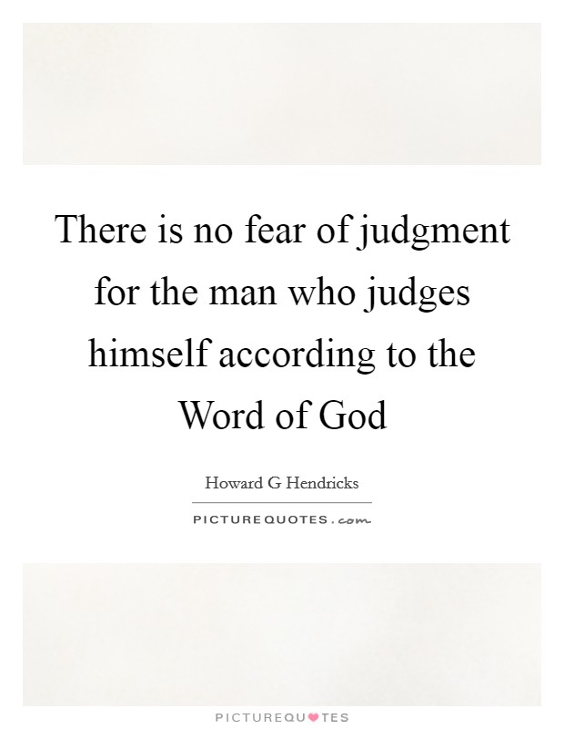 There is no fear of judgment for the man who judges himself according to the Word of God Picture Quote #1