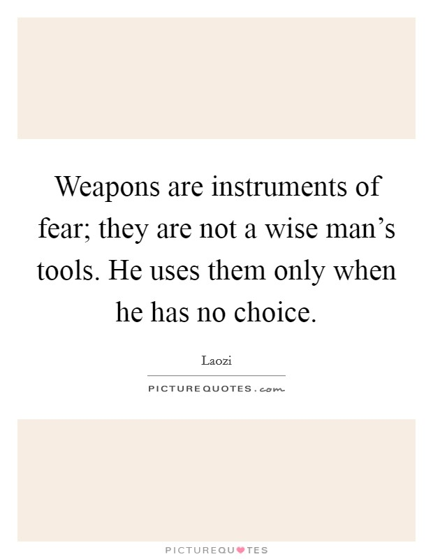 Weapons are instruments of fear; they are not a wise man's tools. He uses them only when he has no choice Picture Quote #1