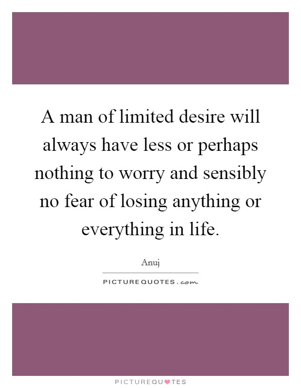 A man of limited desire will always have less or perhaps nothing to worry and sensibly no fear of losing anything or everything in life Picture Quote #1