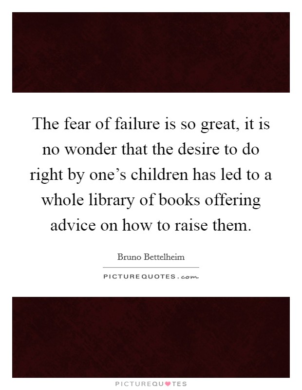 The fear of failure is so great, it is no wonder that the desire to do right by one's children has led to a whole library of books offering advice on how to raise them Picture Quote #1