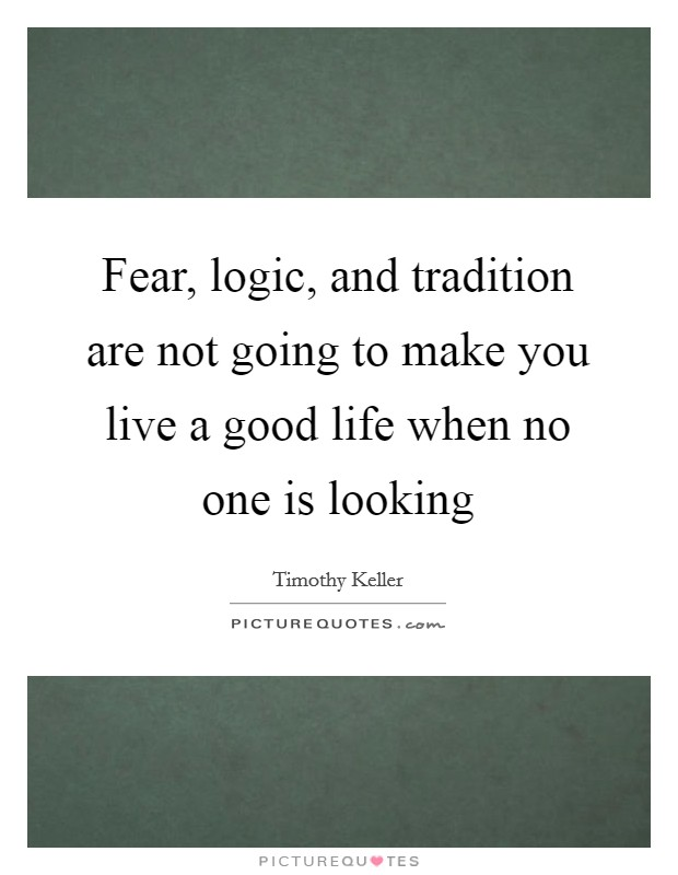 Fear, logic, and tradition are not going to make you live a good life when no one is looking Picture Quote #1