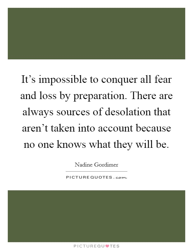 It's impossible to conquer all fear and loss by preparation. There are always sources of desolation that aren't taken into account because no one knows what they will be. Picture Quote #1