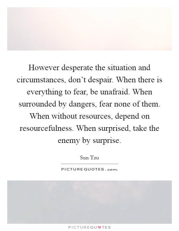 However desperate the situation and circumstances, don't despair. When there is everything to fear, be unafraid. When surrounded by dangers, fear none of them. When without resources, depend on resourcefulness. When surprised, take the enemy by surprise Picture Quote #1