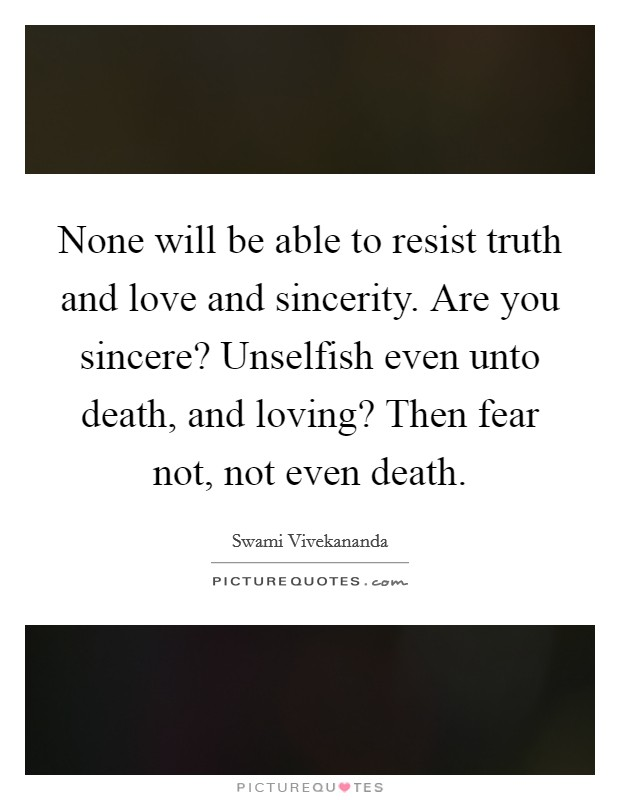 None will be able to resist truth and love and sincerity. Are you sincere? Unselfish even unto death, and loving? Then fear not, not even death Picture Quote #1