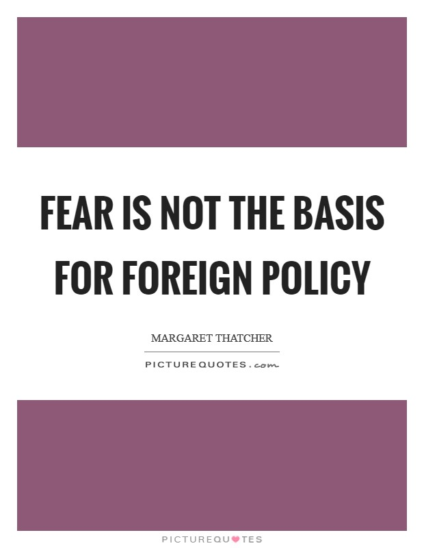 Fear is not the basis for foreign policy Picture Quote #1