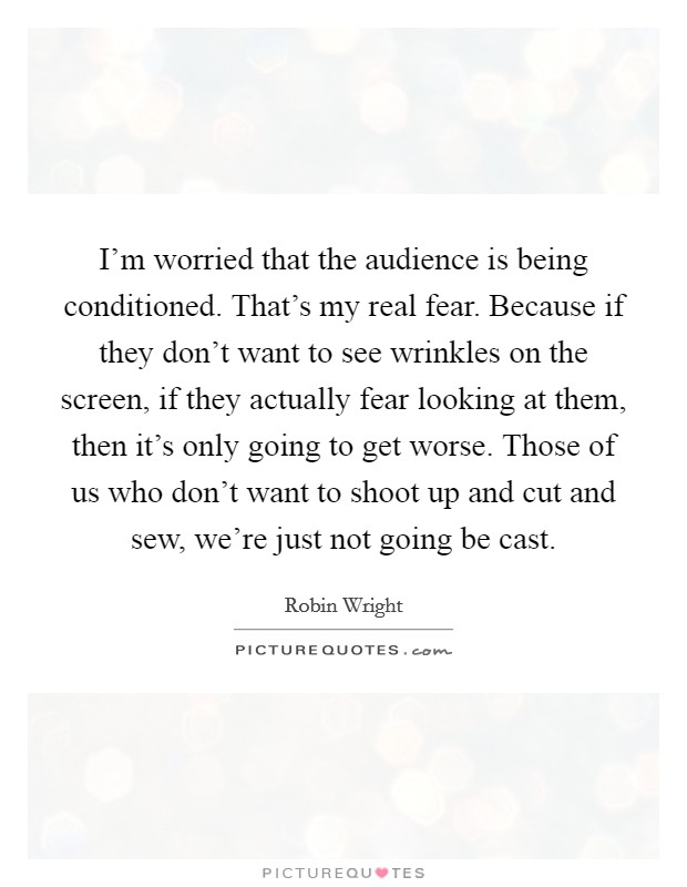 I'm worried that the audience is being conditioned. That's my real fear. Because if they don't want to see wrinkles on the screen, if they actually fear looking at them, then it's only going to get worse. Those of us who don't want to shoot up and cut and sew, we're just not going be cast Picture Quote #1