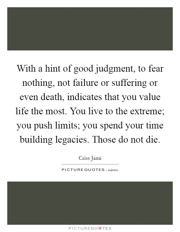 With a hint of good judgment, to fear nothing, not failure or suffering or even death, indicates that you value life the most. You live to the extreme; you push limits; you spend your time building legacies. Those do not die Picture Quote #1