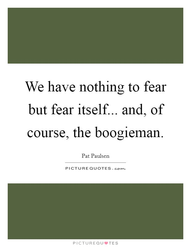 We have nothing to fear but fear itself... and, of course, the boogieman Picture Quote #1