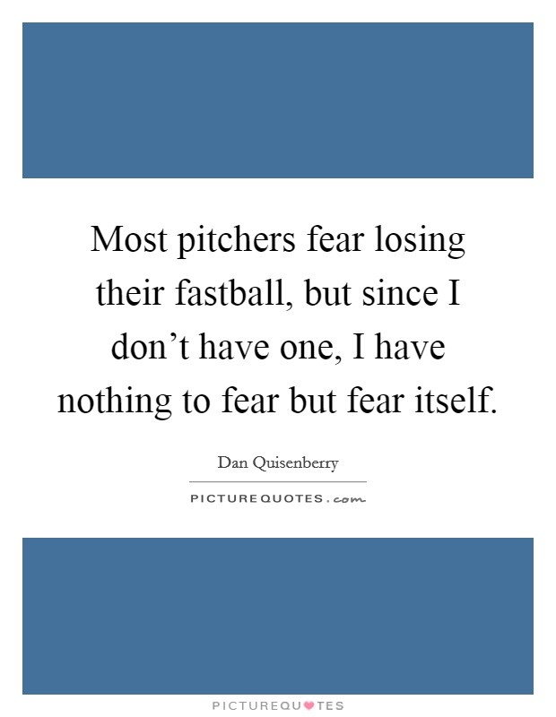 Most pitchers fear losing their fastball, but since I don't have one, I have nothing to fear but fear itself Picture Quote #1