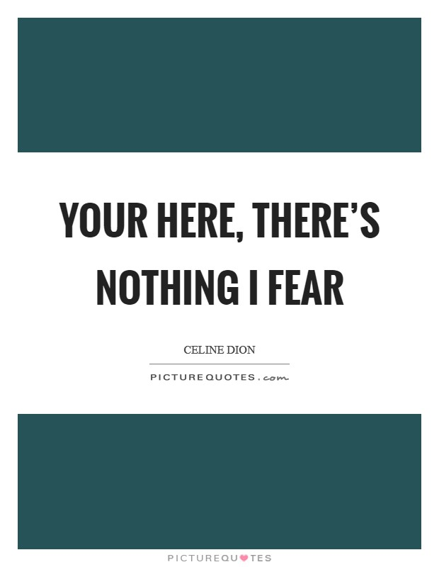 Your Here, There's Nothing I Fear Picture Quote #1