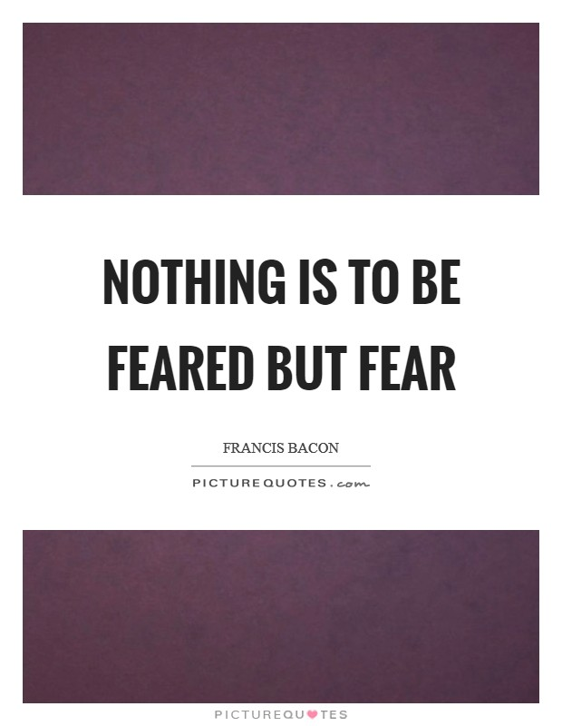Nothing is to be feared but fear Picture Quote #1