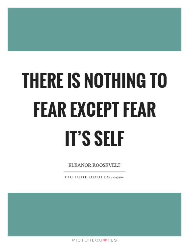 There is nothing to fear except fear it's self Picture Quote #1