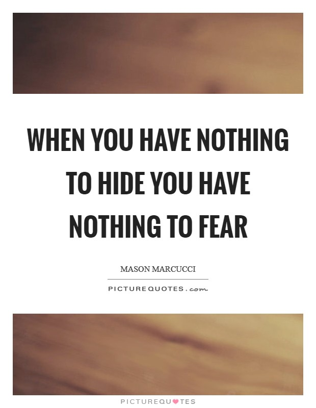 When you have nothing to hide you have nothing to fear Picture Quote #1