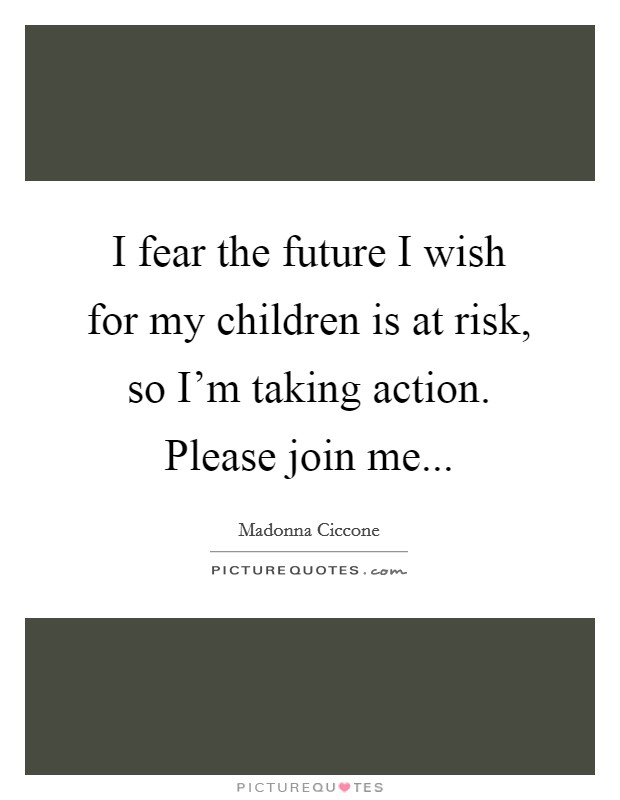 I fear the future I wish for my children is at risk, so I'm taking action. Please join me Picture Quote #1