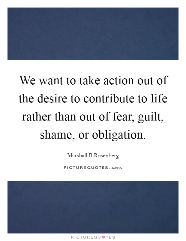 We want to take action out of the desire to contribute to life rather than out of fear, guilt, shame, or obligation Picture Quote #1