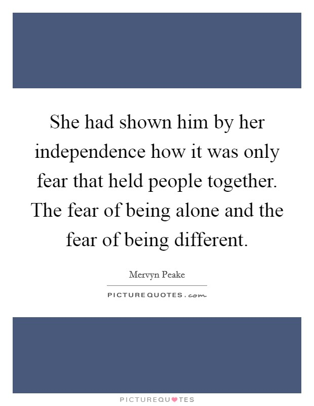 She had shown him by her independence how it was only fear that held people together. The fear of being alone and the fear of being different Picture Quote #1