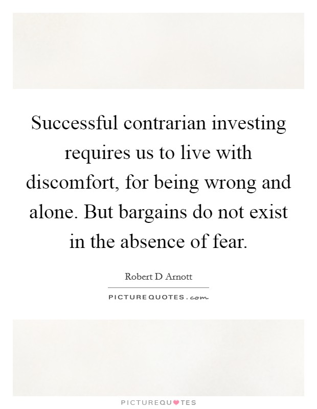 Successful contrarian investing requires us to live with discomfort, for being wrong and alone. But bargains do not exist in the absence of fear Picture Quote #1