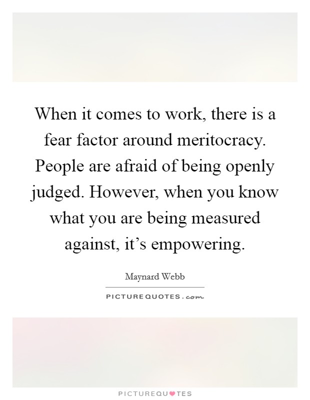 When it comes to work, there is a fear factor around meritocracy. People are afraid of being openly judged. However, when you know what you are being measured against, it's empowering Picture Quote #1