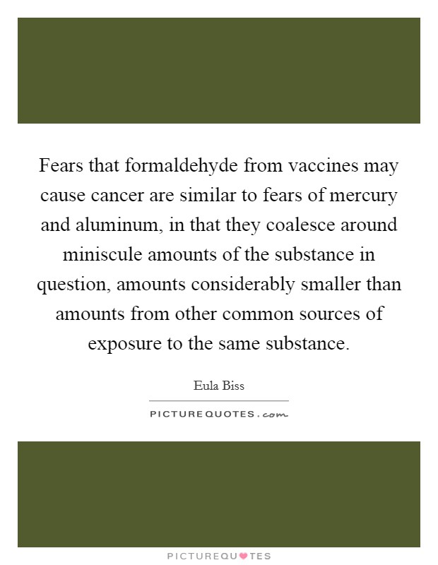 Fears that formaldehyde from vaccines may cause cancer are similar to fears of mercury and aluminum, in that they coalesce around miniscule amounts of the substance in question, amounts considerably smaller than amounts from other common sources of exposure to the same substance Picture Quote #1