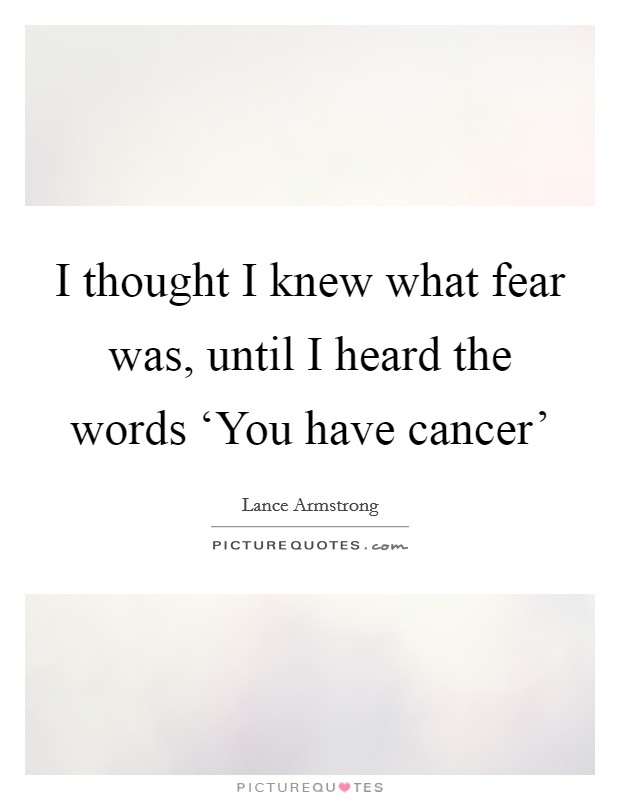 I thought I knew what fear was, until I heard the words 'You have cancer' Picture Quote #1
