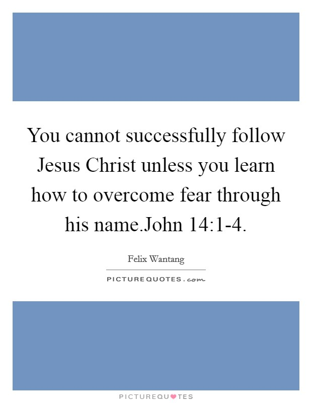 You cannot successfully follow Jesus Christ unless you learn how to overcome fear through his name.John 14:1-4 Picture Quote #1