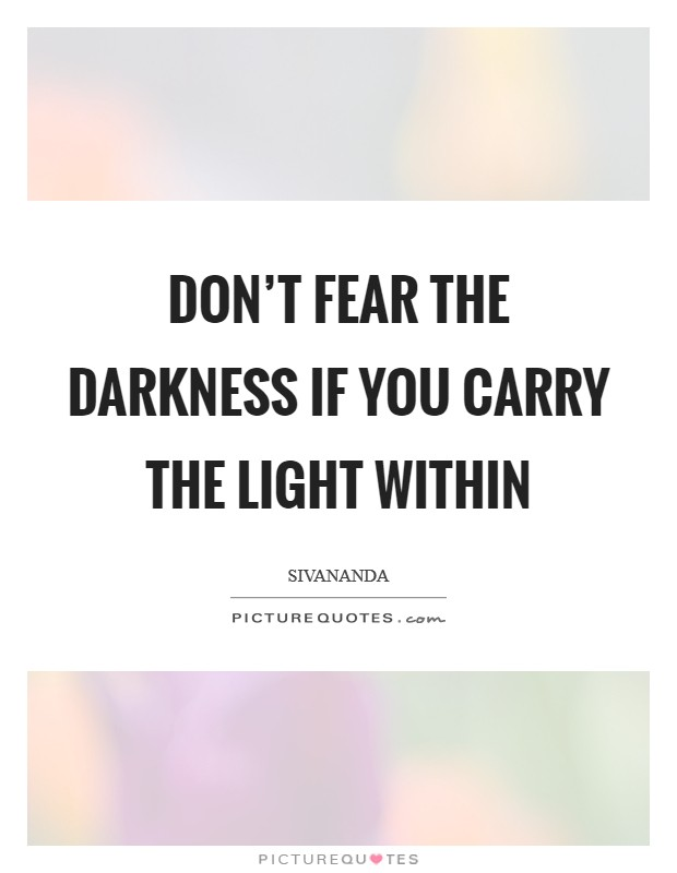 Don't fear the darkness if you carry the light within Picture Quote #1