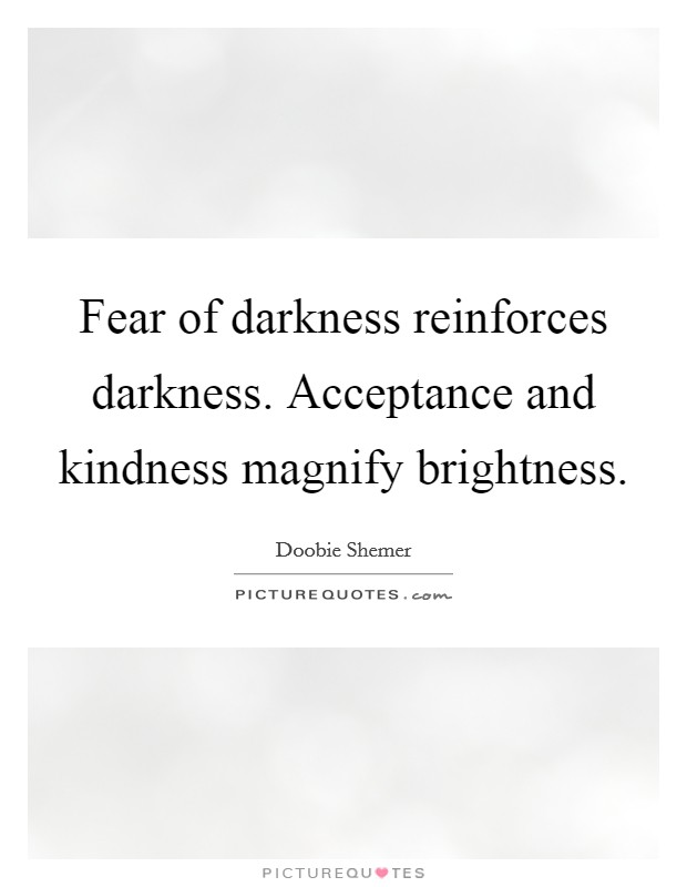 Fear of darkness reinforces darkness. Acceptance and kindness magnify brightness Picture Quote #1