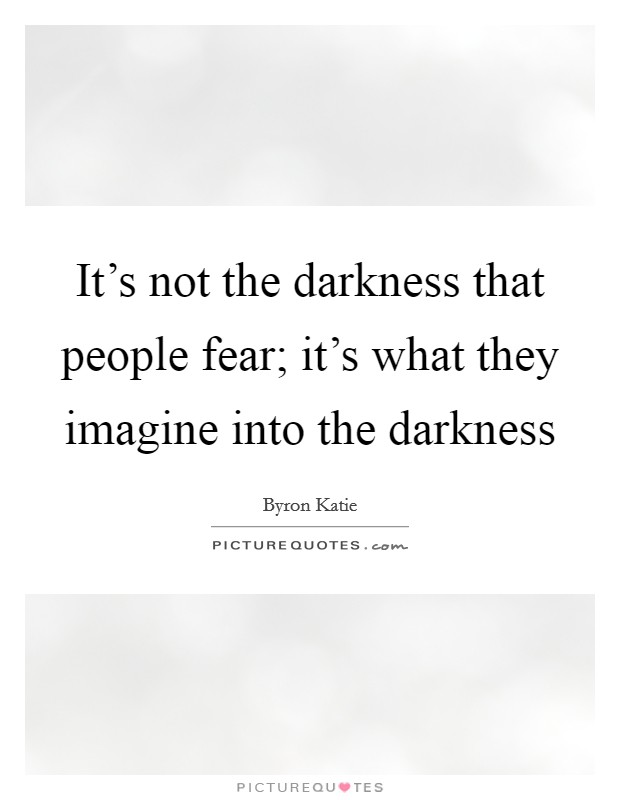 It's not the darkness that people fear; it's what they imagine into the darkness Picture Quote #1