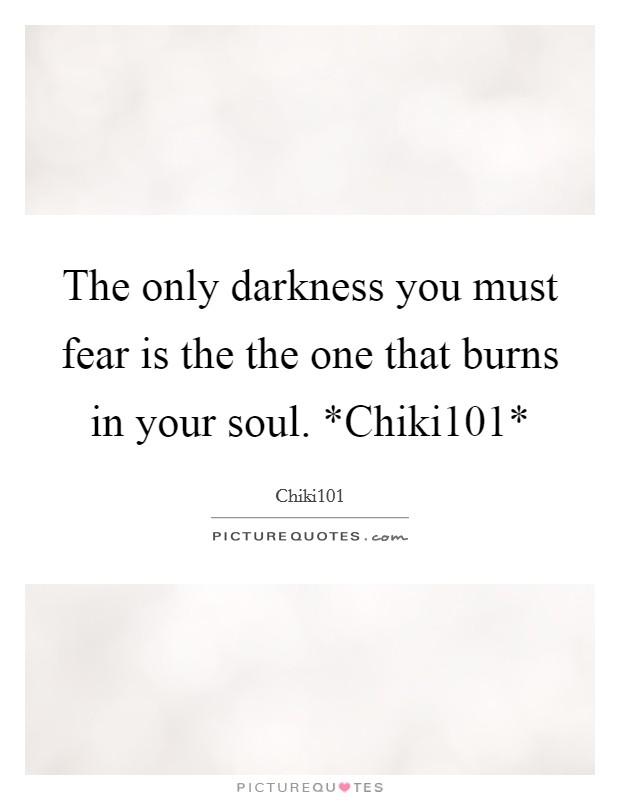 The only darkness you must fear is the the one that burns in your soul. *Chiki101* Picture Quote #1