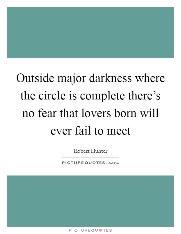 Outside major darkness where the circle is complete there's no fear that lovers born will ever fail to meet Picture Quote #1